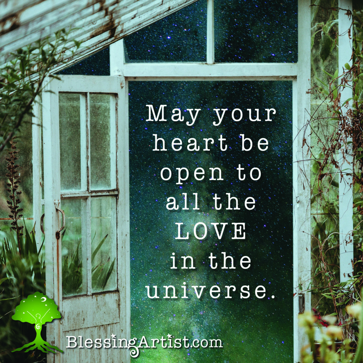 """Image of a greenhouse door opening to the starry universe with words """"May your heart be open to all the love in the universe."""""""